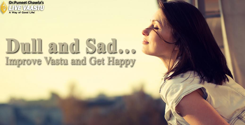 Dull and Sad… Improve Vastu and Get Happy