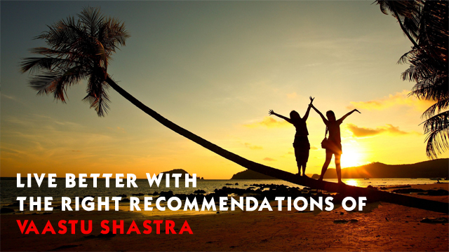 Live Better with the right recommendations of vaastu shastra