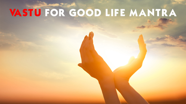 Vastu For Good Life Mantra