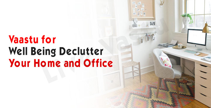 Vaastu for well-Being, Declutter your home and office