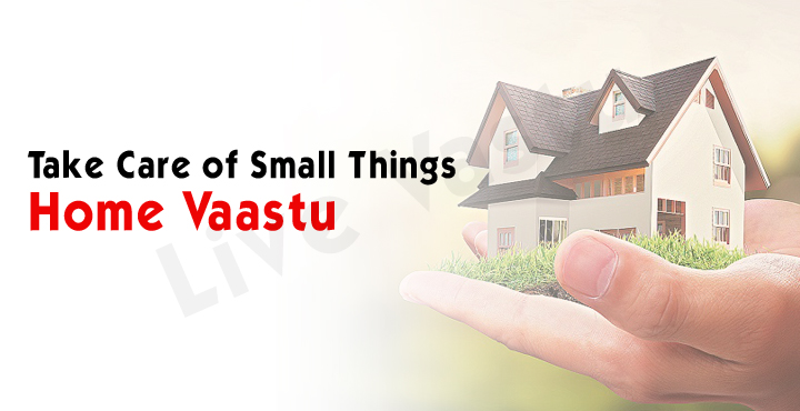 Take Care of Small Things- Home Vaastu