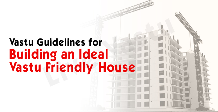 Vastu Guidelines For Building An Ideal Vastu Friendly House