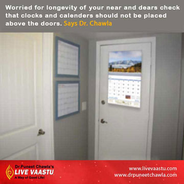 Never Hang Calenders & clocks above the doors if you want longevity of your dear and near ones.