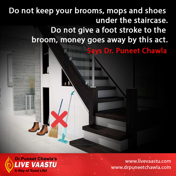 Never put brooms, mops under the staircase and not give a foot stroke to the broom, money goes away by this act says Dr. Chawla.